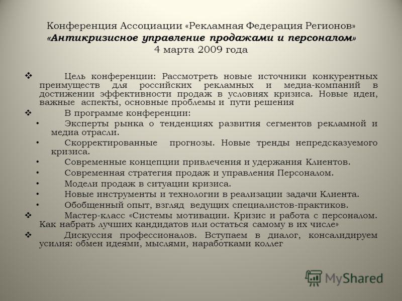 Конференция Ассоциации «Рекламная Федерация Регионов» «Антикризисное управление продажами и персоналом» 4 марта 2009 года Цель конференции: Рассмотреть новые источники конкурентных преимуществ для российских рекламных и медиа-компаний в достижении эф