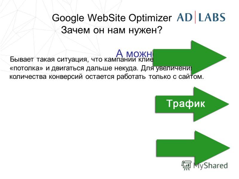 Бывает такая ситуация, что кампании клиента уже достигли «потолка» и двигаться дальше некуда. Для увеличения количества конверсий остается работать только с сайтом. А можно больше? Google WebSite Optimizer Зачем он нам нужен?