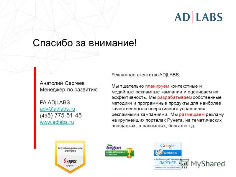 Спасибо за внимание! Анатолий Сергеев Менеджер по развитию РА AD|LABS adv@adlabs.ru (49 5) 775-51-45 www.adlabs.ru Рекламное агентство AD|LABS: Мы тщательно планируем контекстные и медийные рекламные кампании и оцениваем их эффективность. Мы разрабат