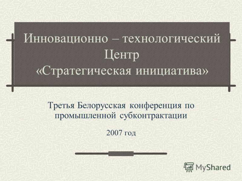 Инновационно – технологический Центр «Стратегическая инициатива» Третья Белорусская конференция по промышленной субконтрактации 2007 год