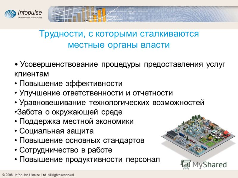 © 2008, Infopulse Ukraine Ltd. All rights reserved. Трудности, с которыми сталкиваются местные органы власти Усовершенствование процедуры предоставления услуг клиентам Повышение эффективности Улучшение ответственности и отчетности Уравновешивание тех