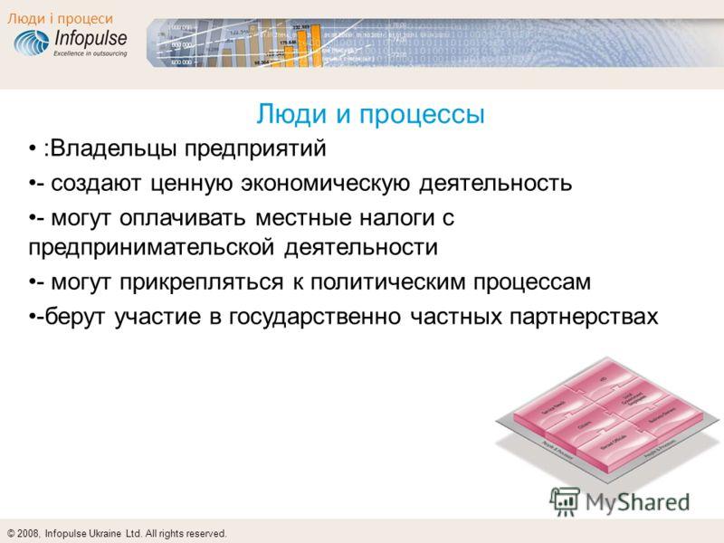 © 2008, Infopulse Ukraine Ltd. All rights reserved. Люди і процеси Люди и процессы :Владельцы предприятий - создают ценную экономическую деятельность - могут оплачивать местные налоги с предпринимательской деятельности - могут прикрепляться к политич