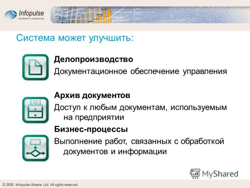 © 2008, Infopulse Ukraine Ltd. All rights reserved. Система может улучшить: Делопроизводство Документационное обеспечение управления Архив документов Доступ к любым документам, используемым на предприятии Бизнес-процессы Выполнение работ, связанных с