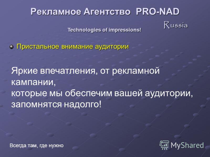 Пристальное внимание аудитории Technologies of impressions! Всегда там, где нужно Яркие впечатления, от рекламной кампании, которые мы обеспечим вашей аудитории, запомнятся надолго! Рекламное Агентство PRO-NAD Russia