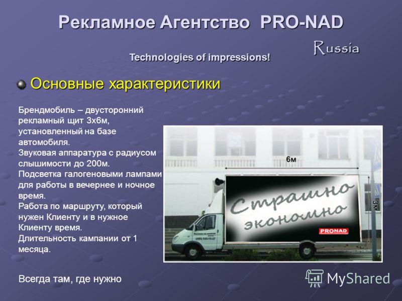 Основные характеристики Technologies of impressions! Всегда там, где нужно Брендмобиль – двусторонний рекламный щит 3х6м, установленный на базе автомобиля. Звуковая аппаратура с радиусом слышимости до 200м. Подсветка галогеновыми лампами для работы в