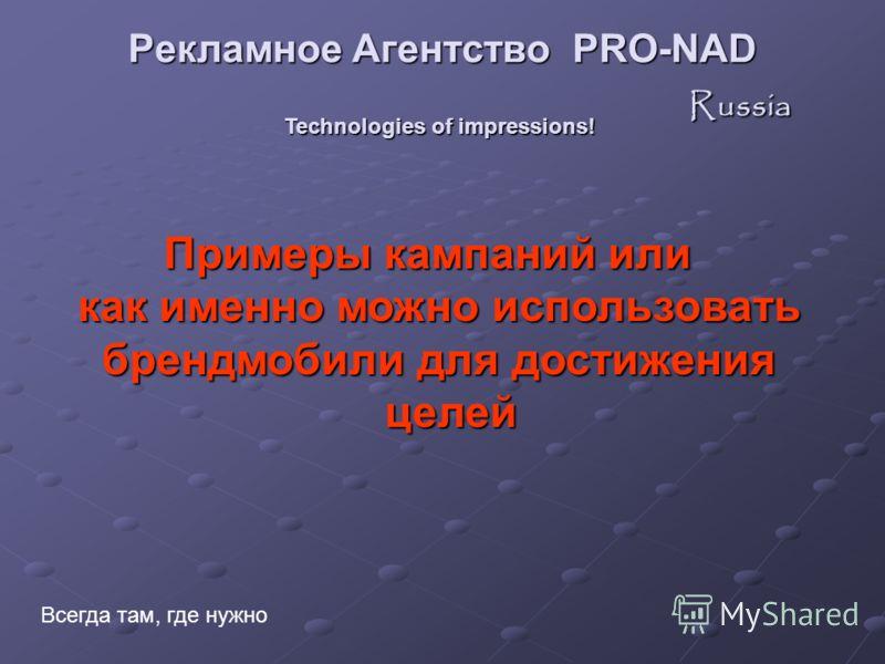 Technologies of impressions! Всегда там, где нужно Примеры кампаний или как именно можно использовать брендмобили для достижения брендмобили для достижения целей целей Рекламное Агентство PRO-NAD Russia