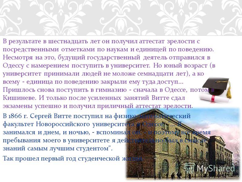 В результате в шестнадцать лет он получил аттестат зрелости с посредственными отметками по наукам и единицей по поведению. Несмотря на это, будущий государственный деятель отправился в Одессу с намерением поступить в университет. Но юный возраст ( в