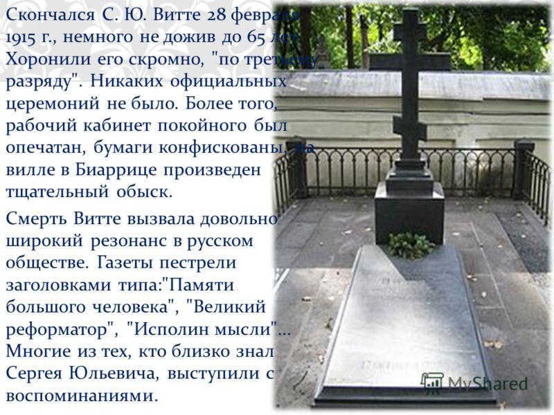 Скончался С. Ю. Витте 28 февраля 1915 г., немного не дожив до 65 лет. Хоронили его скромно,