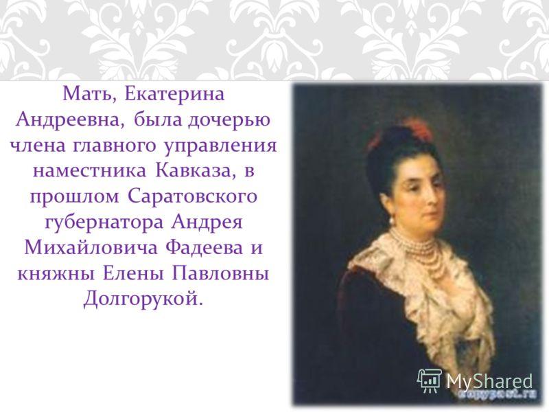 Мать, Екатерина Андреевна, была дочерью члена главного управления наместника Кавказа, в прошлом Саратовского губернатора Андрея Михайловича Фадеева и княжны Елены Павловны Долгорукой.