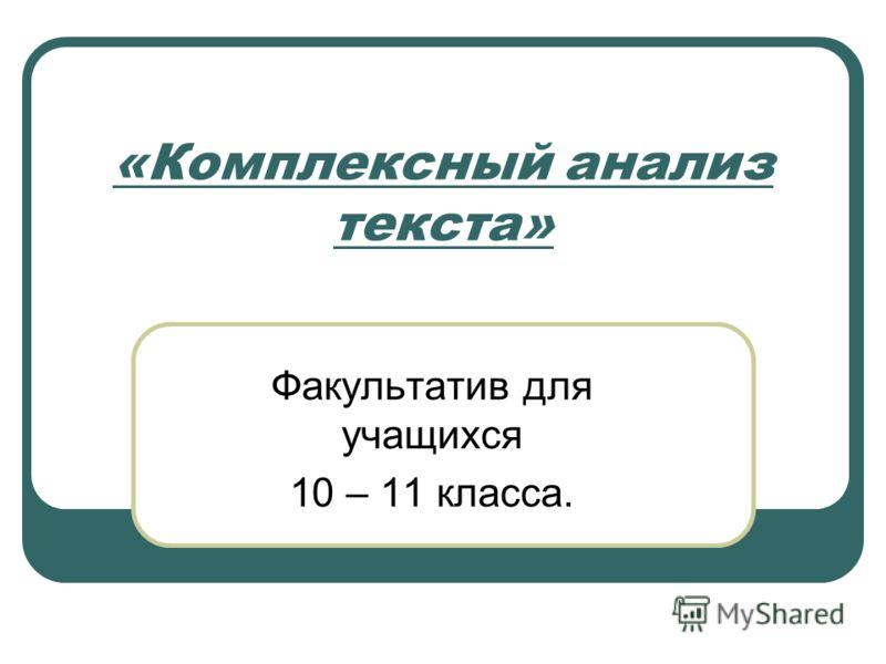 «Комплексный анализ текста» Факультатив для учащихся 10 – 11 класса.
