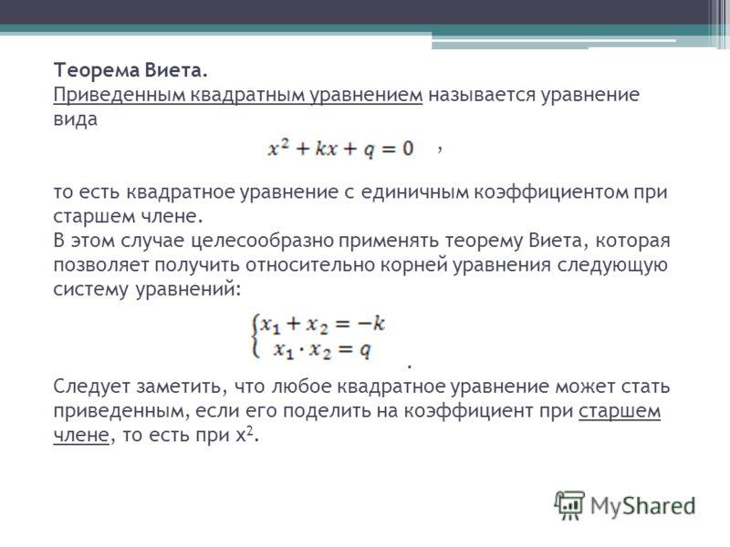 Теорема Виета. Приведенным квадратным уравнением называется уравнение вида, то есть квадратное уравнение с единичным коэффициентом при старшем члене. В этом случае целесообразно применять теорему Виета, которая позволяет получить относительно корней