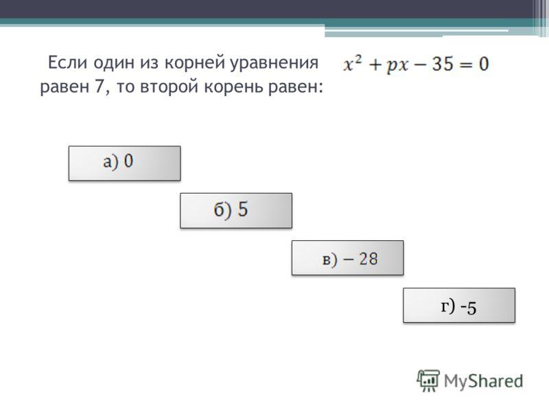 Если один из корней уравнения равен 7, то второй корень равен: г) -5