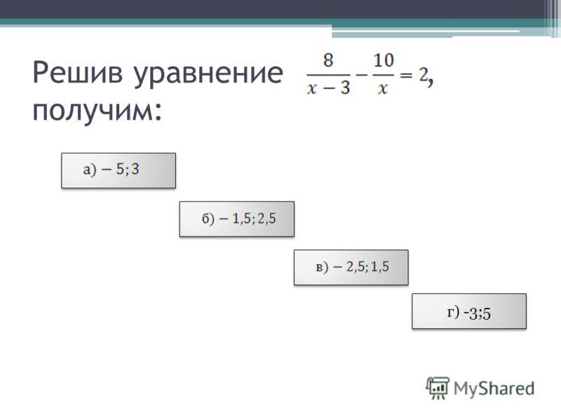 Решив уравнение, получим: г) -3;5 г) -3;5