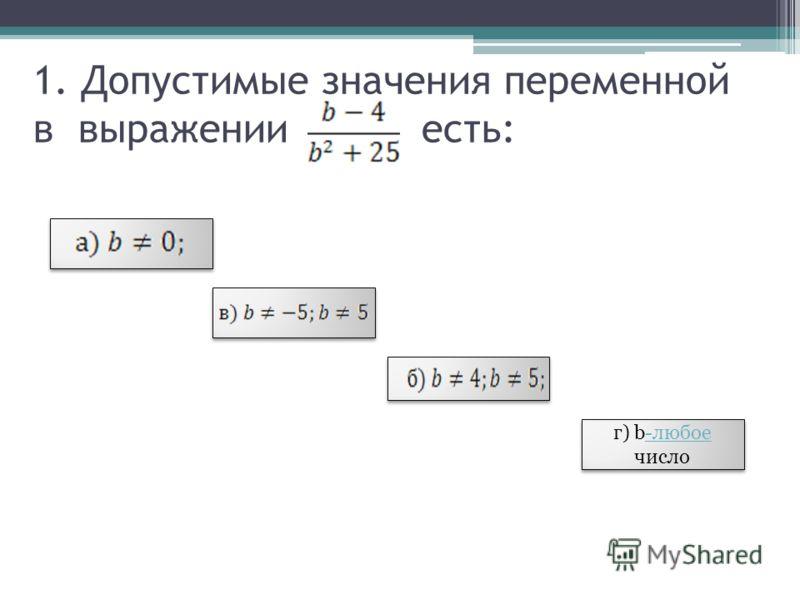 1. Допустимые значения переменной в выражении есть: г) b-любое число г) b-любое число