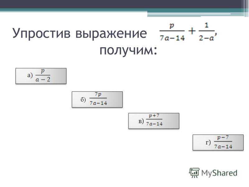 Упростив выражение получим: б) в) г)