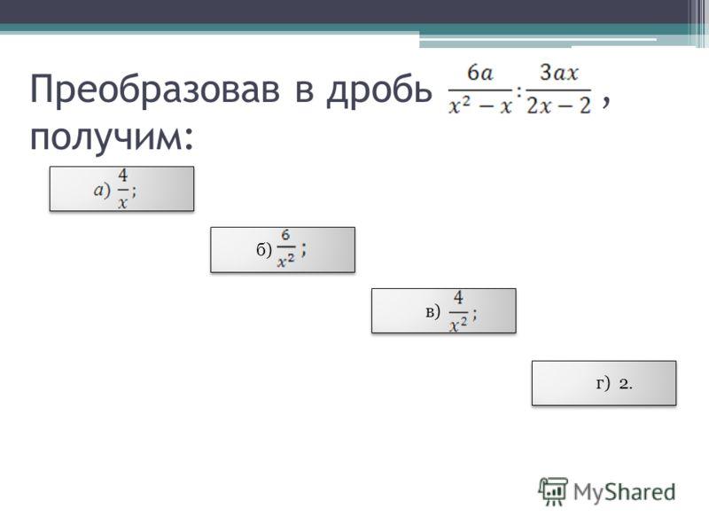 Преобразовав в дробь, получим: б) в) г) 2.