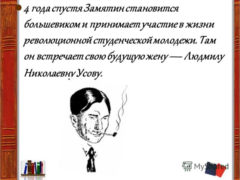 4 года спустя Замятин становится большевиком и принимает участие в жизни революционной студенческой молодежи. Там он встречает свою будущую жену Людмилу Николаевну Усову.