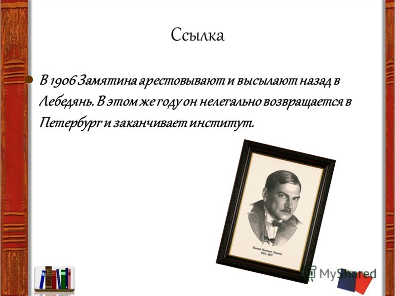 Ссылка В 1906 Замятина арестовывают и высылают назад в Лебедянь. В этом же году он нелегально возвращается в Петербург и заканчивает институт.