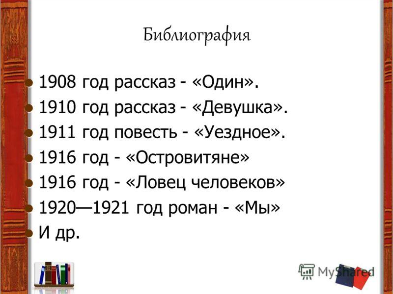 Библиография 1908 год рассказ - «Один». 1910 год рассказ - «Девушка». 1911 год повесть - «Уездное». 1916 год - «Островитяне» 1916 год - «Ловец человеков» 19201921 год роман - «Мы» И др.