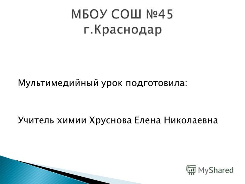 Мультимедийный урок подготовила: Учитель химии Хруснова Елена Николаевна