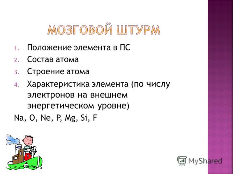 1. Положение элемента в ПС 2. Состав атома 3. Строение атома 4. Характеристика элемента ( по числу электронов на внешнем энергетическом уровне ) Na, O, Ne, P, Mg, Si, F