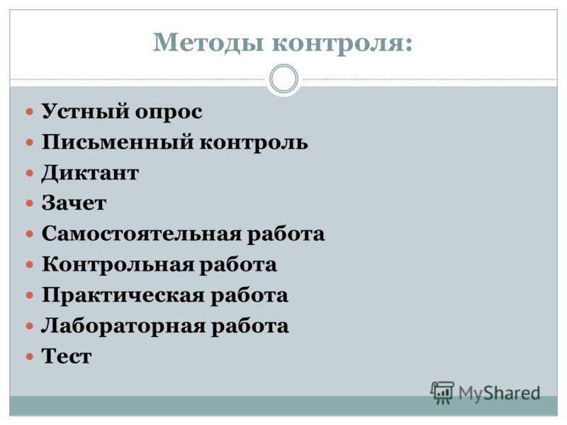 Методы контроля: Устный опрос Письменный контроль Диктант Зачет Самостоятельная работа Контрольная работа Практическая работа Лабораторная работа Тест