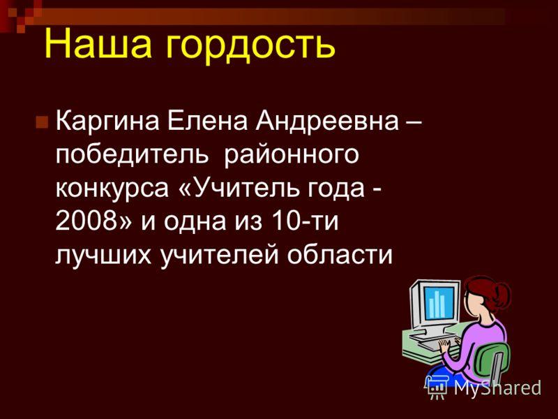 Наша гордость Каргина Елена Андреевна – победитель районного конкурса «Учитель года - 2008» и одна из 10-ти лучших учителей области