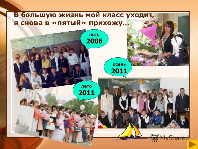 В большую жизнь мой класс уходит, я снова в «пятый» прихожу… лето 2006 лето 2011 осень 2011