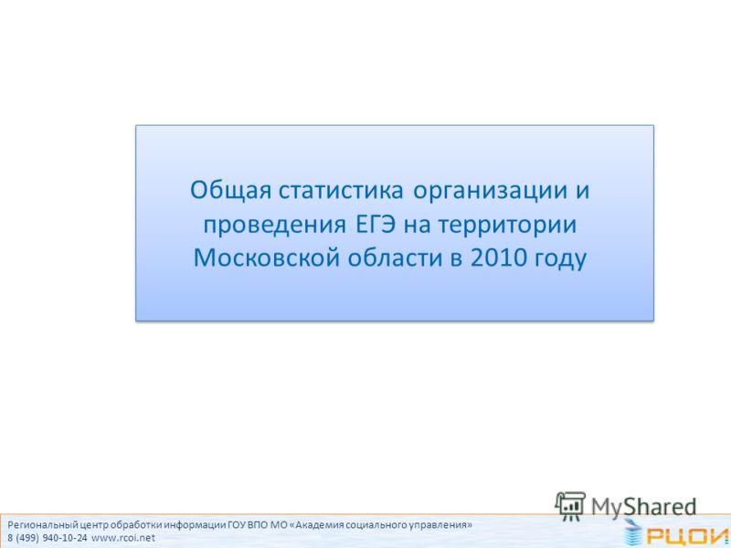 Общая статистика организации и проведения ЕГЭ на территории Московской области в 2010 году Региональный центр обработки информации ГОУ ВПО МО «Академия социального управления» 8 (499) 940-10-24 www.rcoi.net