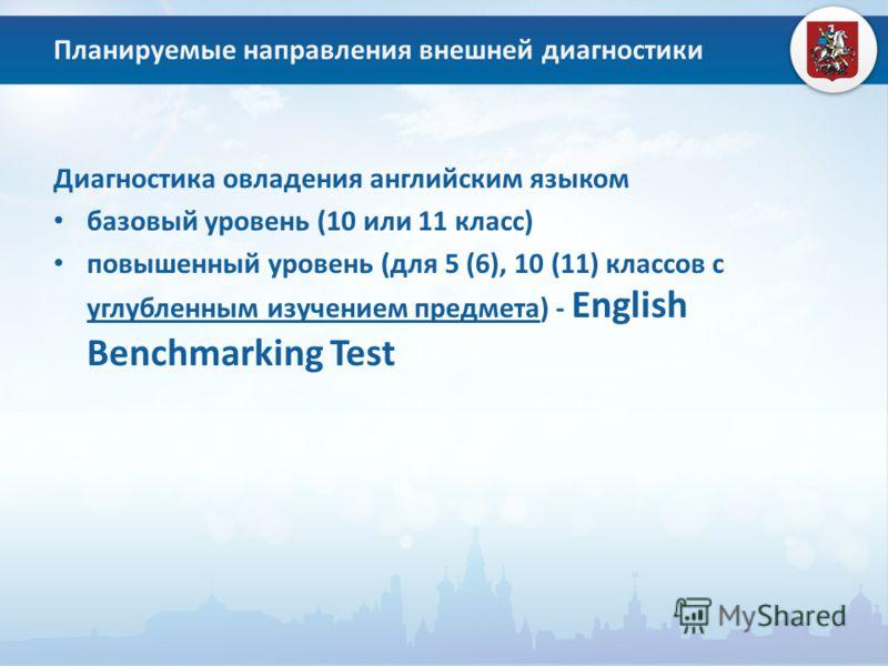 Планируемые направления внешней диагностики Диагностика овладения английским языком базовый уровень (10 или 11 класс) повышенный уровень (для 5 (6), 10 (11) классов с углубленным изучением предмета) - English Benchmarking Test