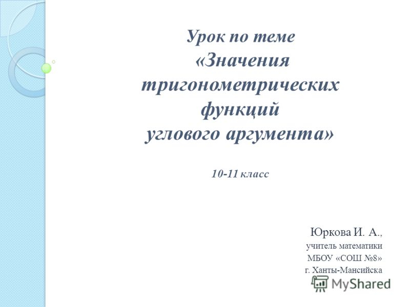 Юркова И. А., учитель математики МБОУ «СОШ 8» г. Ханты-Мансийска Урок по теме «Значения тригонометрических функций углового аргумента» 10-11 класс