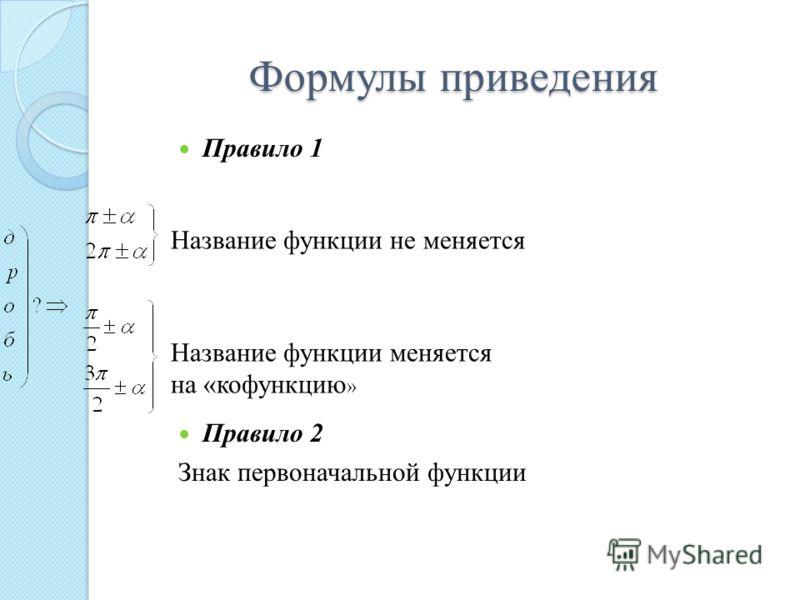 Формулы приведения Правило 1 Правило 2 Знак первоначальной функции Название функции не меняется Название функции меняется на «кофункцию »