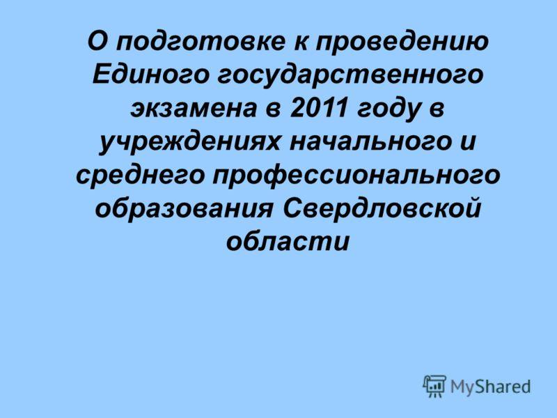 О подготовке к проведению Единого государственного экзамена в 2011 году в учреждениях начального и среднего профессионального образования Свердловской области