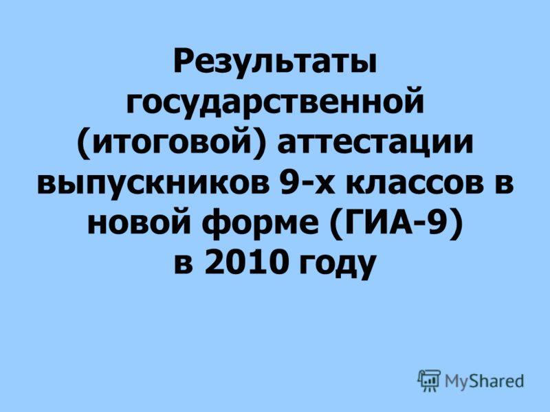 Результаты государственной (итоговой) аттестации выпускников 9-х классов в новой форме (ГИА-9) в 2010 году