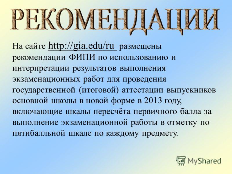 На сайте http://gia.edu/ru размещены рекомендации ФИПИ по использованию и интерпретации результатов выполнения экзаменационных работ для проведения государственной (итоговой) аттестации выпускников основной школы в новой форме в 2013 году, включающие