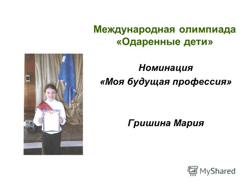Международная олимпиада «Одаренные дети» Номинация «Моя будущая профессия» Гришина Мария