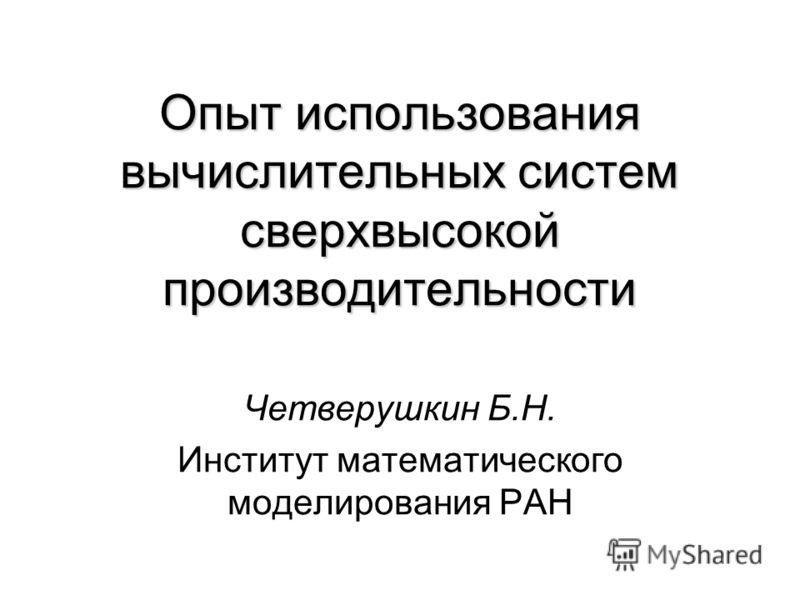 Опыт использования вычислительных систем сверхвысокой производительности Четверушкин Б.Н. Институт математического моделирования РАН