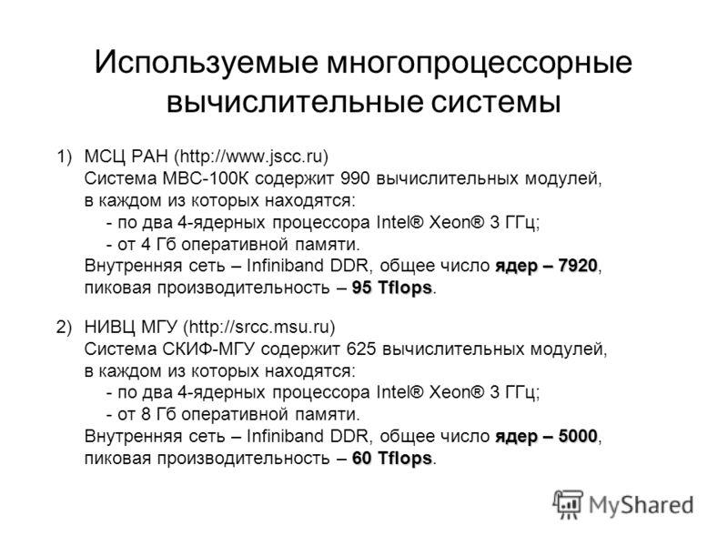 Используемые многопроцессорные вычислительные системы ядер – 7920 95 Tflops 1)МСЦ РАН (http://www.jscc.ru) Система МВС-100К содержит 990 вычислительных модулей, в каждом из которых находятся: - по два 4-ядерных процессора Intel® Xeon® 3 ГГц; - от 4 Г