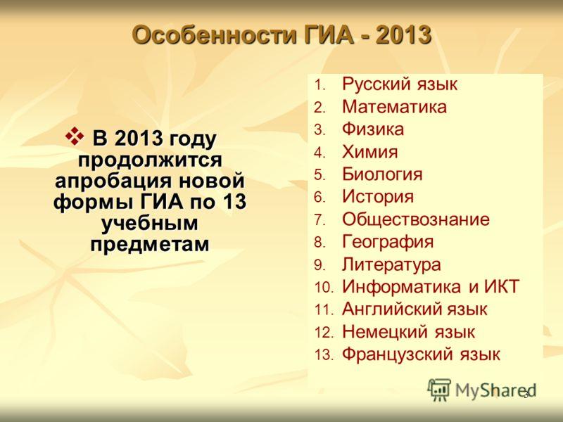 3 Особенности ГИА - 2013 В 2013 году продолжится апробация новой формы ГИА по 13 учебным предметам В 2013 году продолжится апробация новой формы ГИА по 13 учебным предметам 1. 1. Русский язык 2. 2. Математика 3. 3. Физика 4. 4. Химия 5. 5. Биология 6