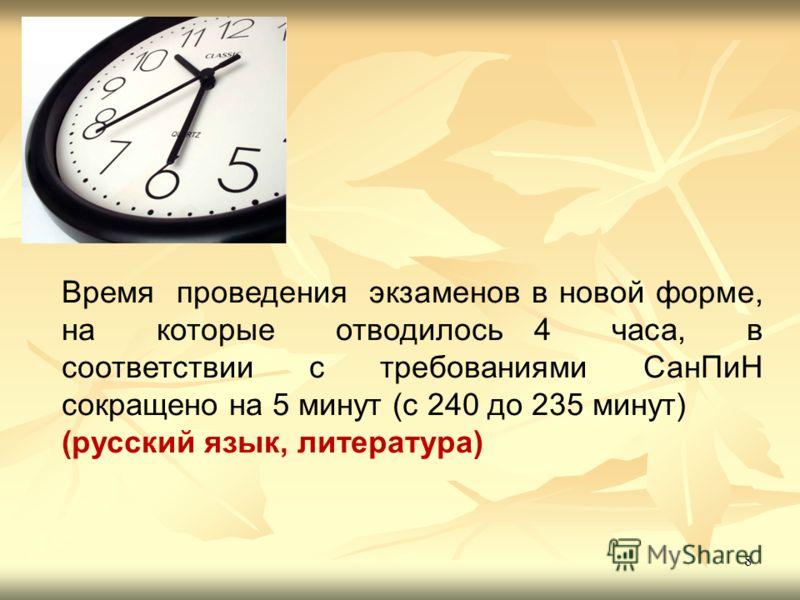 8 Время проведения экзаменов в новой форме, на которые отводилось 4 часа, в соответствии с требованиями СанПиН сокращено на 5 минут (с 240 до 235 минут) (русский язык, литература)
