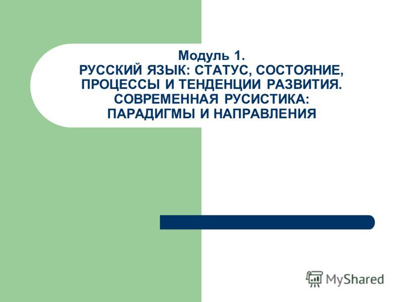 Модуль 1. РУССКИЙ ЯЗЫК: СТАТУС, СОСТОЯНИЕ, ПРОЦЕССЫ И ТЕНДЕНЦИИ РАЗВИТИЯ. СОВРЕМЕННАЯ РУСИСТИКА: ПАРАДИГМЫ И НАПРАВЛЕНИЯ