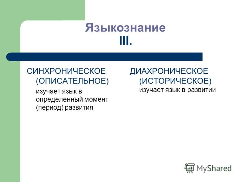 Языкознание III. СИНХРОНИЧЕСКОЕ (ОПИСАТЕЛЬНОЕ) изучает язык в определенный момент (период) развития ДИАХРОНИЧЕСКОЕ (ИСТОРИЧЕСКОЕ) изучает язык в развитии