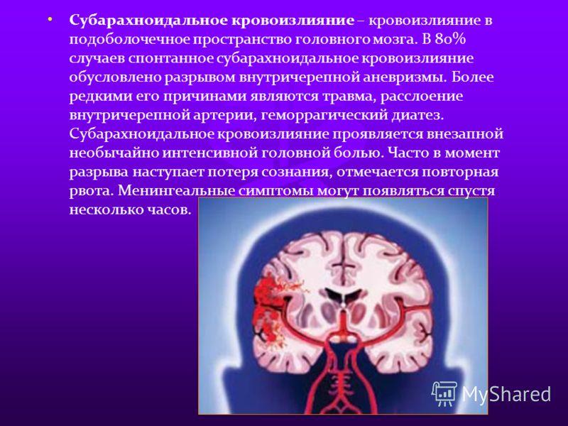 Субарахноидальное кровоизлияние – кровоизлияние в подоболочечное пространство головного мозга. В 80% случаев спонтанное субарахноидальное кровоизлияние обусловлено разрывом внутричерепной аневризмы. Более редкими его причинами являются травма, рассло