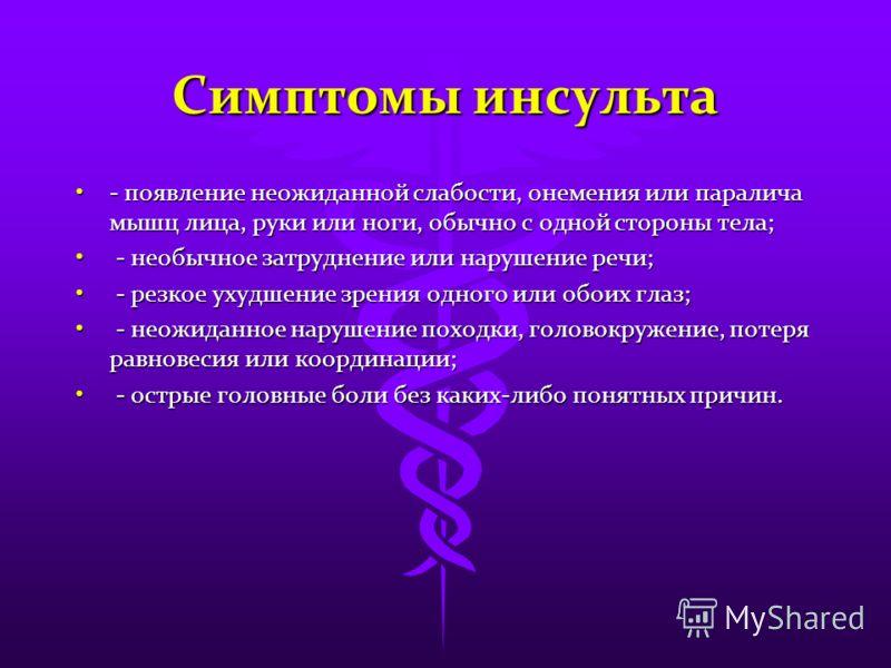 Cимптомы инсульта - появление неожиданной слабости, онемения или паралича мышц лица, руки или ноги, обычно с одной стороны тела;- появление неожиданной слабости, онемения или паралича мышц лица, руки или ноги, обычно с одной стороны тела; - необычное
