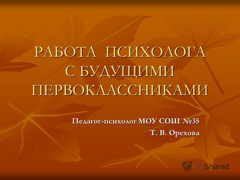 РАБОТА ПСИХОЛОГА С БУДУЩИМИ ПЕРВОКЛАССНИКАМИ Педагог-психолог МОУ СОШ 35 Т. В. Орехова