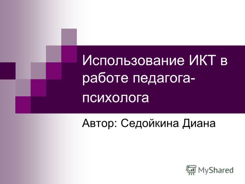 Использование ИКТ в работе педагога- психолога Автор: Седойкина Диана