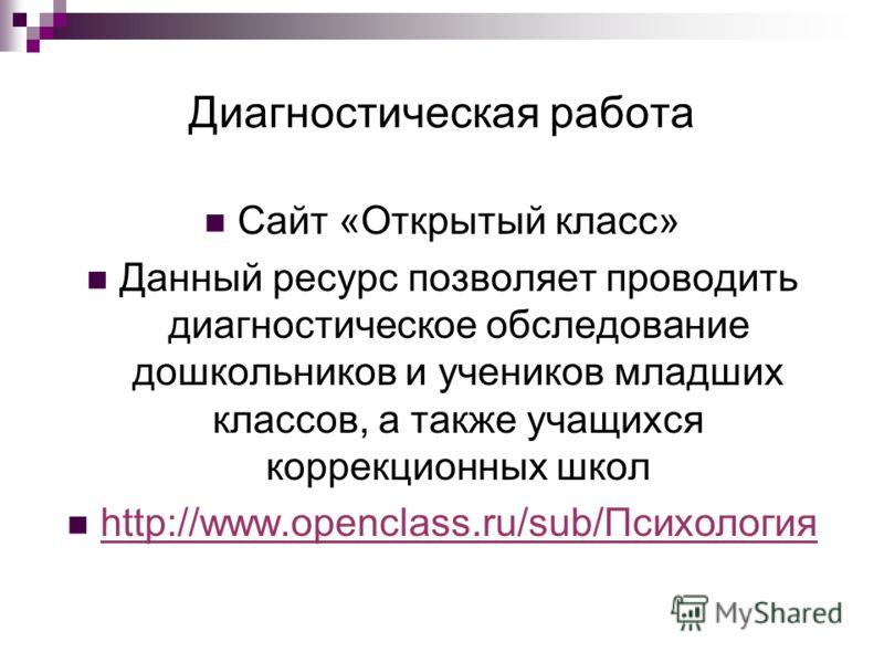 Диагностическая работа Сайт «Открытый класс» Данный ресурс позволяет проводить диагностическое обследование дошкольников и учеников младших классов, а также учащихся коррекционных школ http://www.openclass.ru/sub/Психология