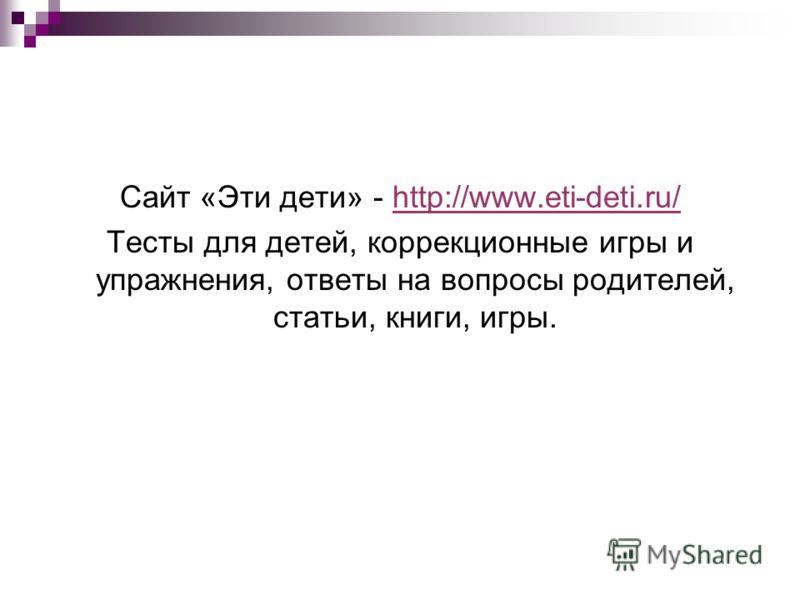 Сайт «Эти дети» - http://www.eti-deti.ru/http://www.eti-deti.ru/ Тесты для детей, коррекционные игры и упражнения, ответы на вопросы родителей, статьи, книги, игры.