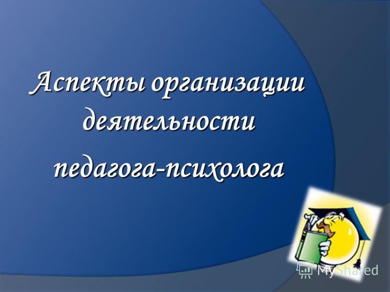 Аспекты организации деятельности педагога-психолога