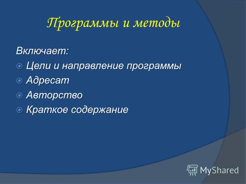 Программы и методы Включает: Цели и направление программы Цели и направление программы Адресат Адресат Авторство Авторство Краткое содержание Краткое содержание